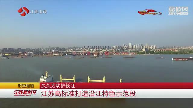 久久为功护长江 江苏高标准打造沿江特色示范段